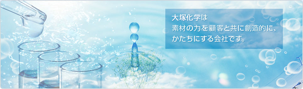 Otsuka Chemical is a company that collaborates with customers to find creative new ways to utilize advanced materials.